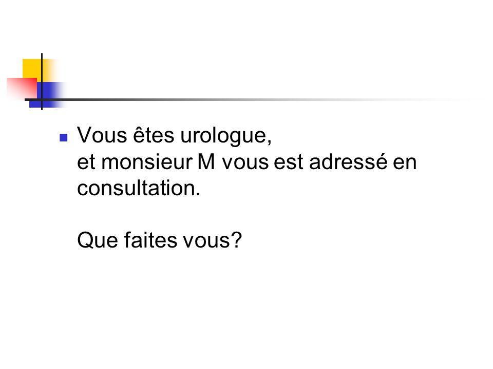 Vous êtes urologue, et monsieur M vous est adressé en consultation