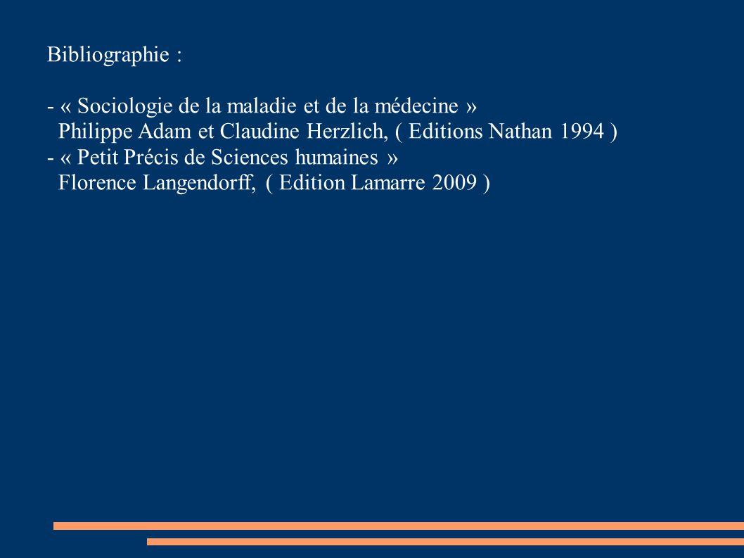 Bibliographie : - « Sociologie de la maladie et de la médecine » Philippe Adam et Claudine Herzlich, ( Editions Nathan 1994 )