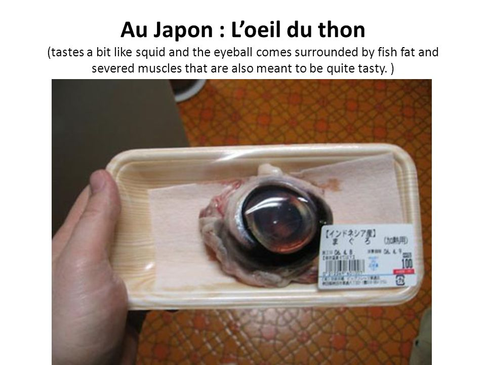 Au Japon : L'oeil du thon (tastes a bit like squid and the eyeball comes surrounded by fish fat and severed muscles that are also meant to be quite tasty.