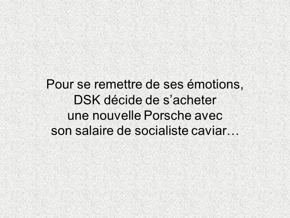 Pour se remettre de ses émotions, DSK décide de s'acheter une nouvelle Porsche avec son salaire de socialiste caviar…