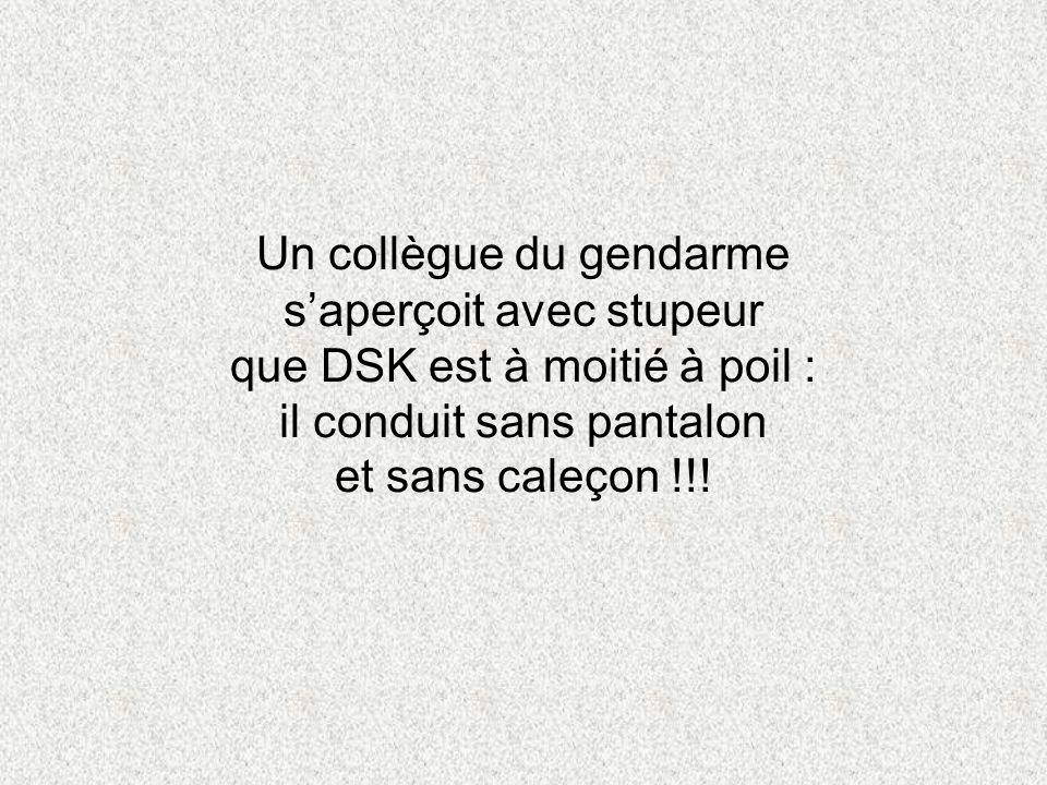Un collègue du gendarme s'aperçoit avec stupeur que DSK est à moitié à poil : il conduit sans pantalon et sans caleçon !!!