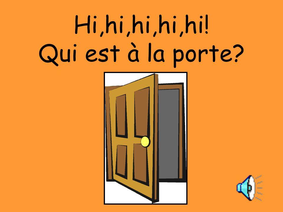 Hi,hi,hi,hi,hi! Qui est à la porte