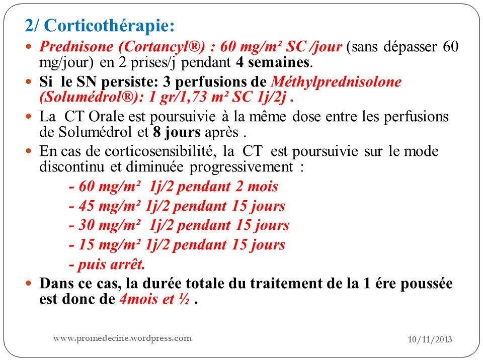 2/ Corticothérapie:Prednisone (Cortancyl®) : 60 mg/m² SC /jour (sans dépasser 60 mg/jour) en 2 prises/j pendant 4 semaines.