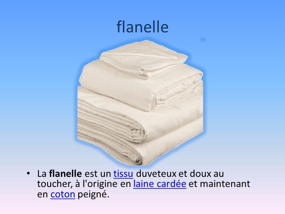 flanelle La flanelle est un tissu duveteux et doux au toucher, à l origine en laine cardée et maintenant en coton peigné.