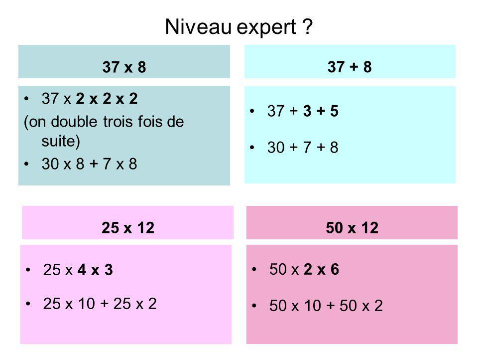Niveau expert 37 x 8. 37 + 8. 37 x 2 x 2 x 2. (on double trois fois de suite) 30 x 8 + 7 x 8.