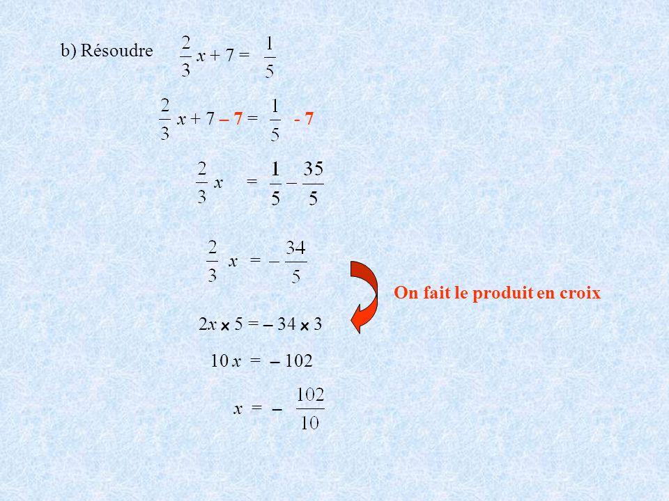 x + 7 = b) Résoudre. x + 7 – 7 = - 7. x. = x. = On fait le produit en croix. 2x x 5 = – 34 x 3.