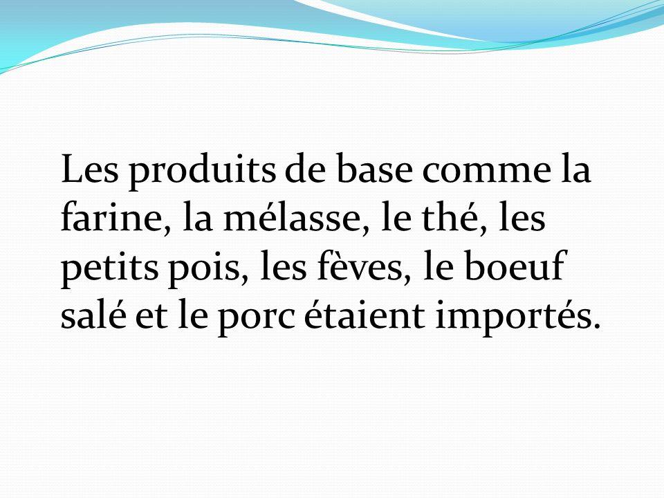 Les produits de base comme la farine, la mélasse, le thé, les petits pois, les fèves, le boeuf salé et le porc étaient importés.