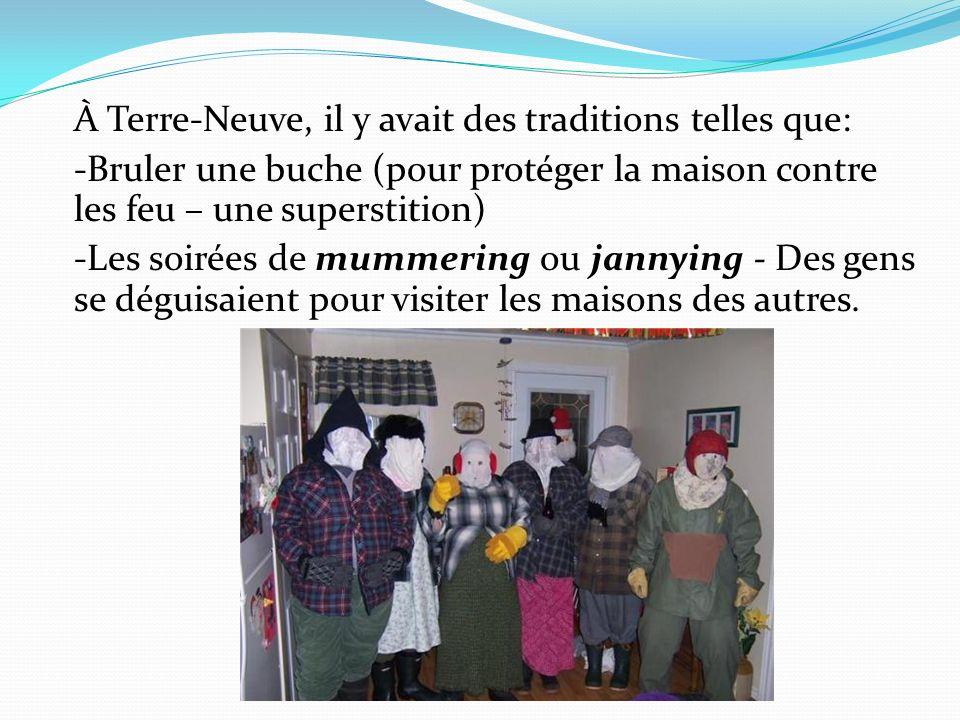 À Terre-Neuve, il y avait des traditions telles que: -Bruler une buche (pour protéger la maison contre les feu – une superstition) -Les soirées de mummering ou jannying - Des gens se déguisaient pour visiter les maisons des autres.