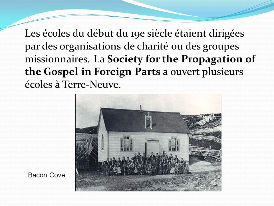 Les écoles du début du 19e siècle étaient dirigées par des organisations de charité ou des groupes missionnaires. La Society for the Propagation of the Gospel in Foreign Parts a ouvert plusieurs écoles à Terre-Neuve.