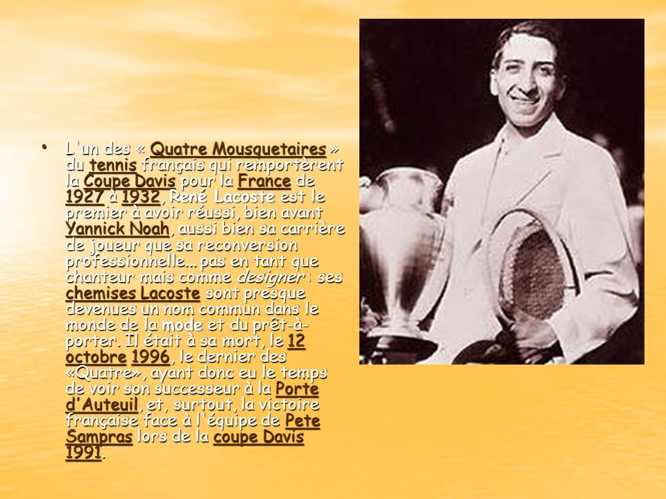 L un des « Quatre Mousquetaires » du tennis français qui remportèrent la Coupe Davis pour la France de 1927 à 1932, René Lacoste est le premier à avoir réussi, bien avant Yannick Noah, aussi bien sa carrière de joueur que sa reconversion professionnelle...