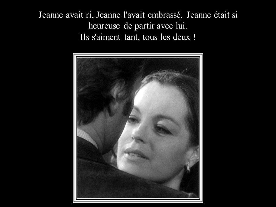 Jeanne avait ri, Jeanne l avait embrassé, Jeanne était si heureuse de partir avec lui.