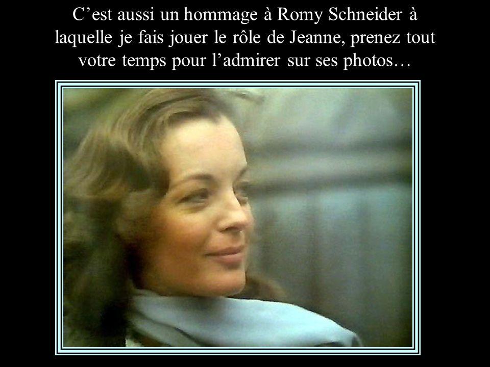 C'est aussi un hommage à Romy Schneider à laquelle je fais jouer le rôle de Jeanne, prenez tout votre temps pour l'admirer sur ses photos…