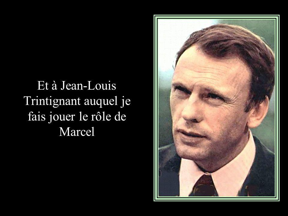 Et à Jean-Louis Trintignant auquel je fais jouer le rôle de Marcel