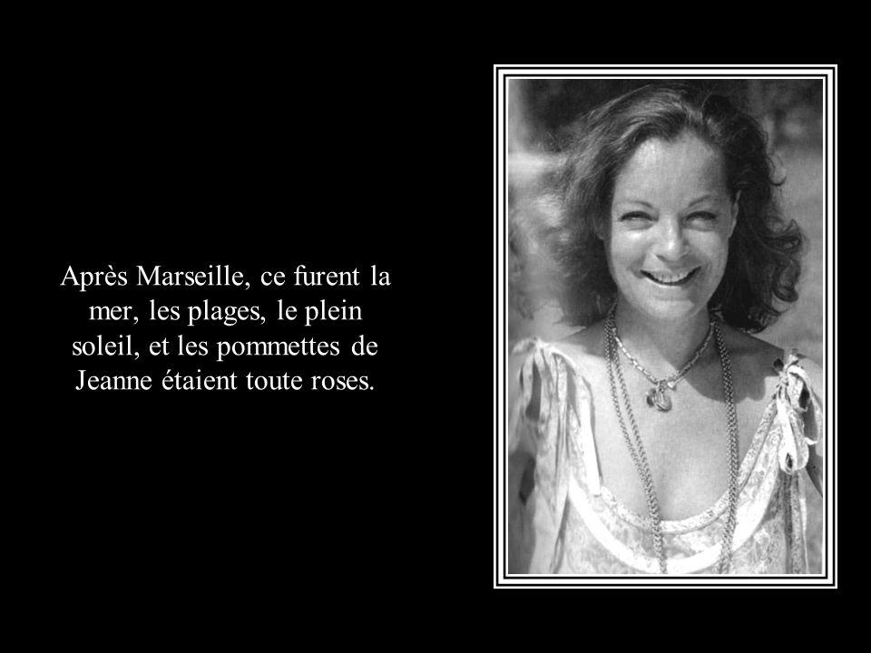 Après Marseille, ce furent la mer, les plages, le plein soleil, et les pommettes de Jeanne étaient toute roses.