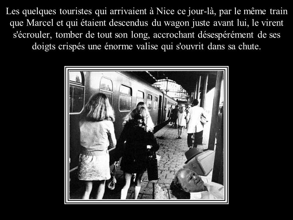 Les quelques touristes qui arrivaient à Nice ce jour-là, par le même train que Marcel et qui étaient descendus du wagon juste avant lui, le virent s écrouler, tomber de tout son long, accrochant désespérément de ses doigts crispés une énorme valise qui s ouvrit dans sa chute.
