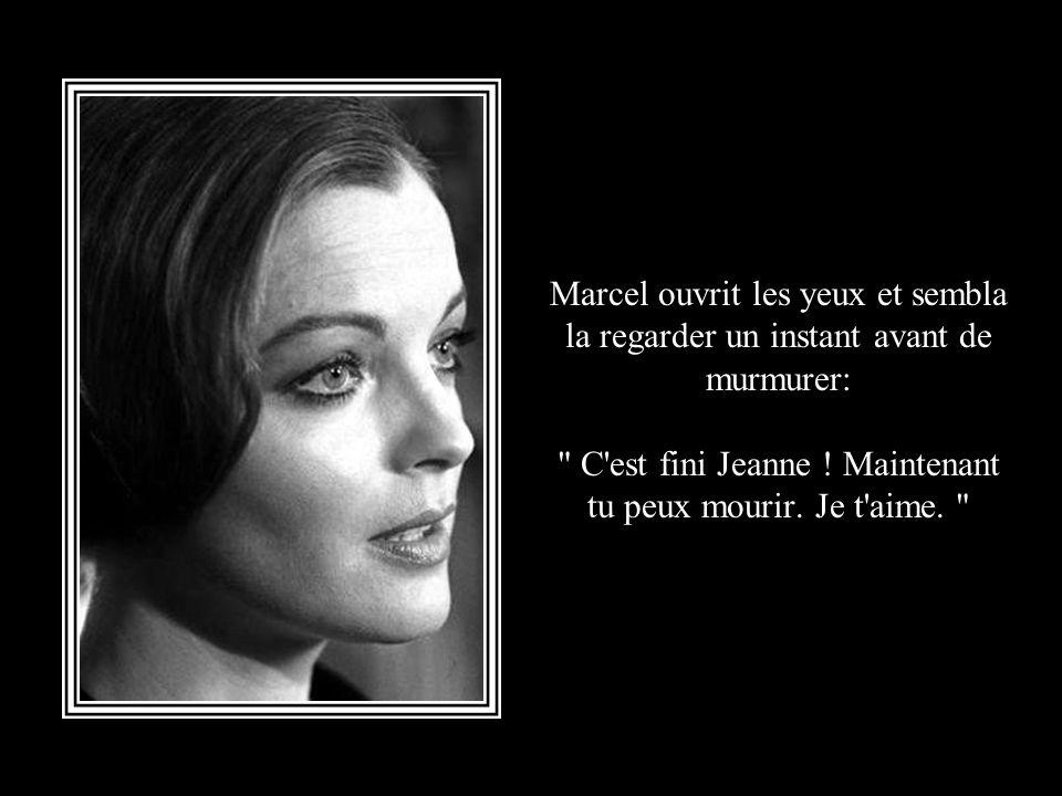 Marcel ouvrit les yeux et sembla la regarder un instant avant de murmurer: C est fini Jeanne .