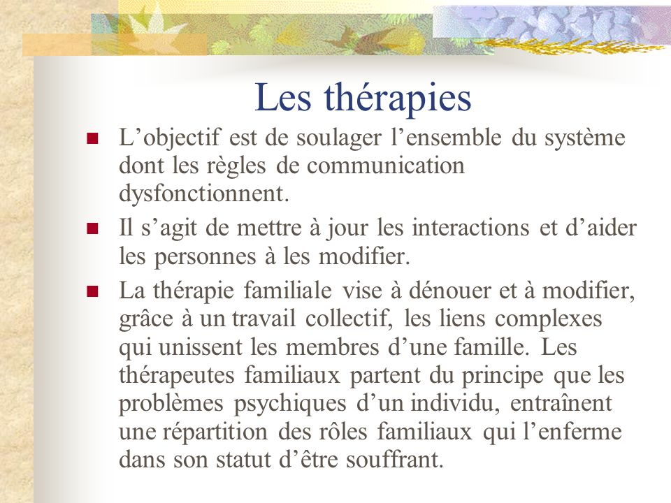 Les thérapies L'objectif est de soulager l'ensemble du système dont les règles de communication dysfonctionnent.