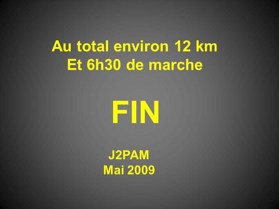 Au total environ 12 km Et 6h30 de marche FIN J2PAM Mai 2009