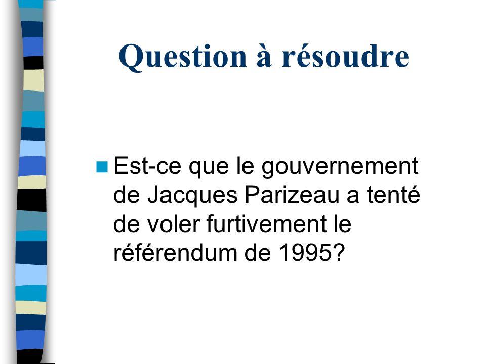 Question à résoudre Est-ce que le gouvernement de Jacques Parizeau a tenté de voler furtivement le référendum de 1995
