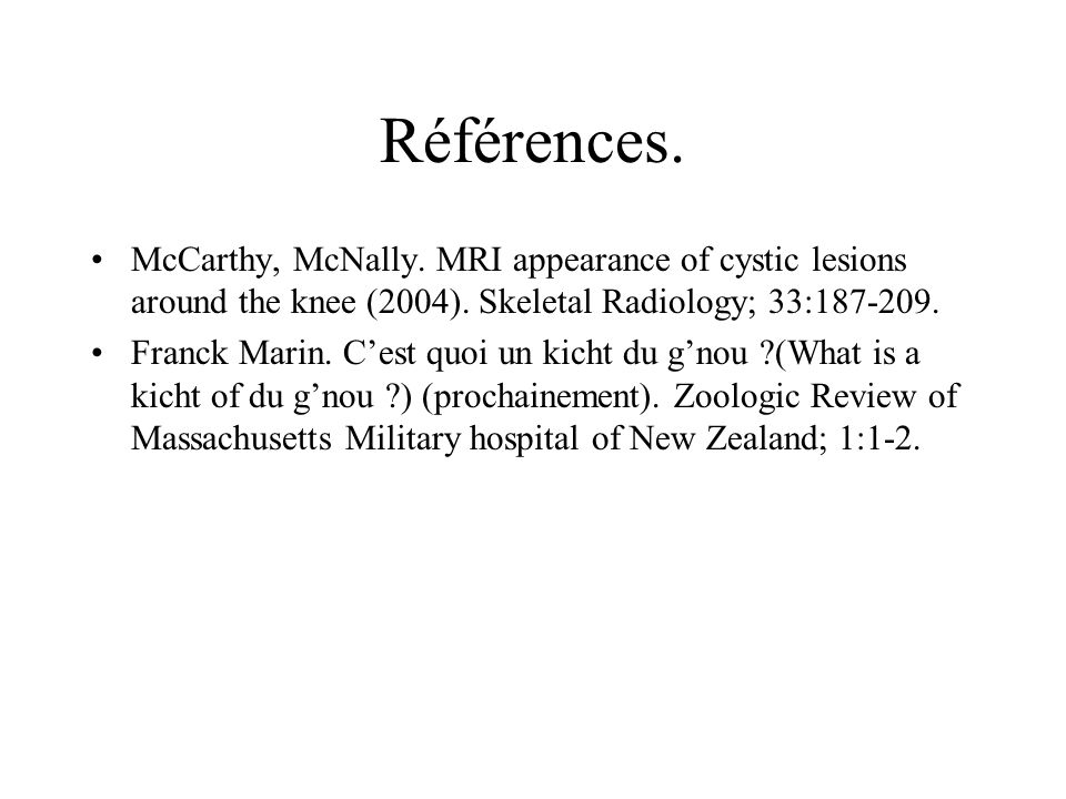 Références. McCarthy, McNally. MRI appearance of cystic lesions around the knee (2004). Skeletal Radiology; 33:187-209.