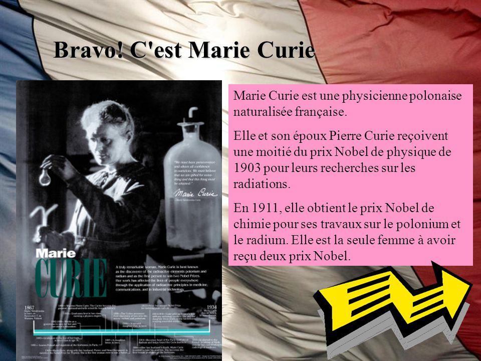 Bravo! C est Marie Curie Marie Curie est une physicienne polonaise naturalisée française.