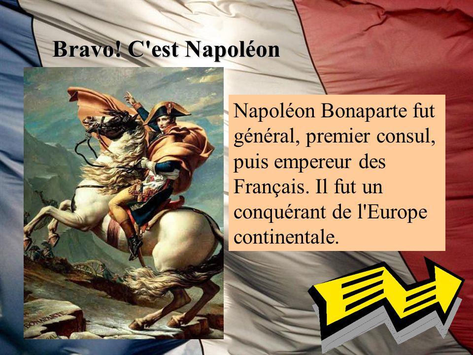 Bravo. C est Napoléon Napoléon Bonaparte fut général, premier consul, puis empereur des Français.