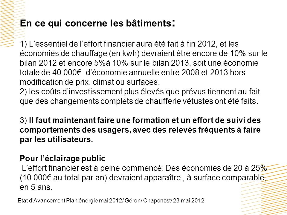 En ce qui concerne les bâtiments: 1) L'essentiel de l'effort financier aura été fait à fin 2012, et les économies de chauffage (en kwh) devraient être encore de 10% sur le bilan 2012 et encore 5%à 10% sur le bilan 2013, soit une économie totale de 40 000€ d'économie annuelle entre 2008 et 2013 hors modification de prix, climat ou surfaces. 2) les coûts d'investissement plus élevés que prévus tiennent au fait que des changements complets de chaufferie vétustes ont été faits. 3) Il faut maintenant faire une formation et un effort de suivi des comportements des usagers, avec des relevés fréquents à faire par les utilisateurs. Pour l'éclairage public L'effort financier est à peine commencé. Des économies de 20 à 25% (10 000€ au total par an) devraient apparaître , à surface comparable, en 5 ans.