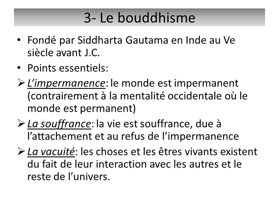3- Le bouddhisme Fondé par Siddharta Gautama en Inde au Ve siècle avant J.C. Points essentiels: