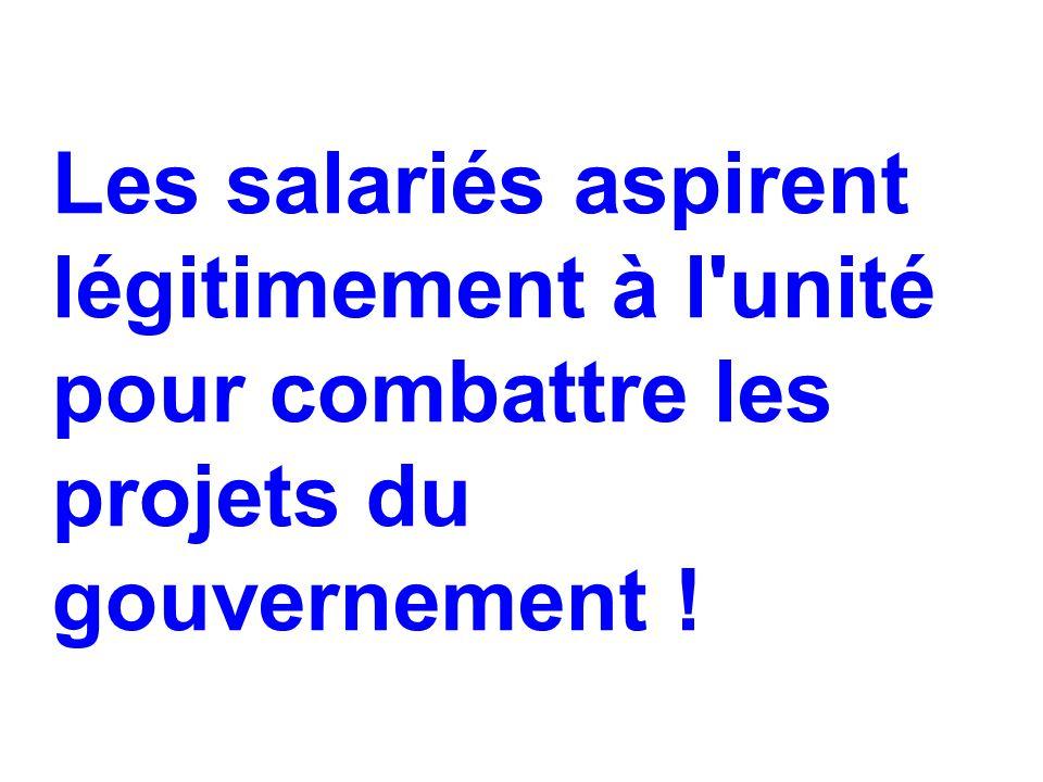 Les salariés aspirent légitimement à l unité pour combattre les projets du gouvernement !