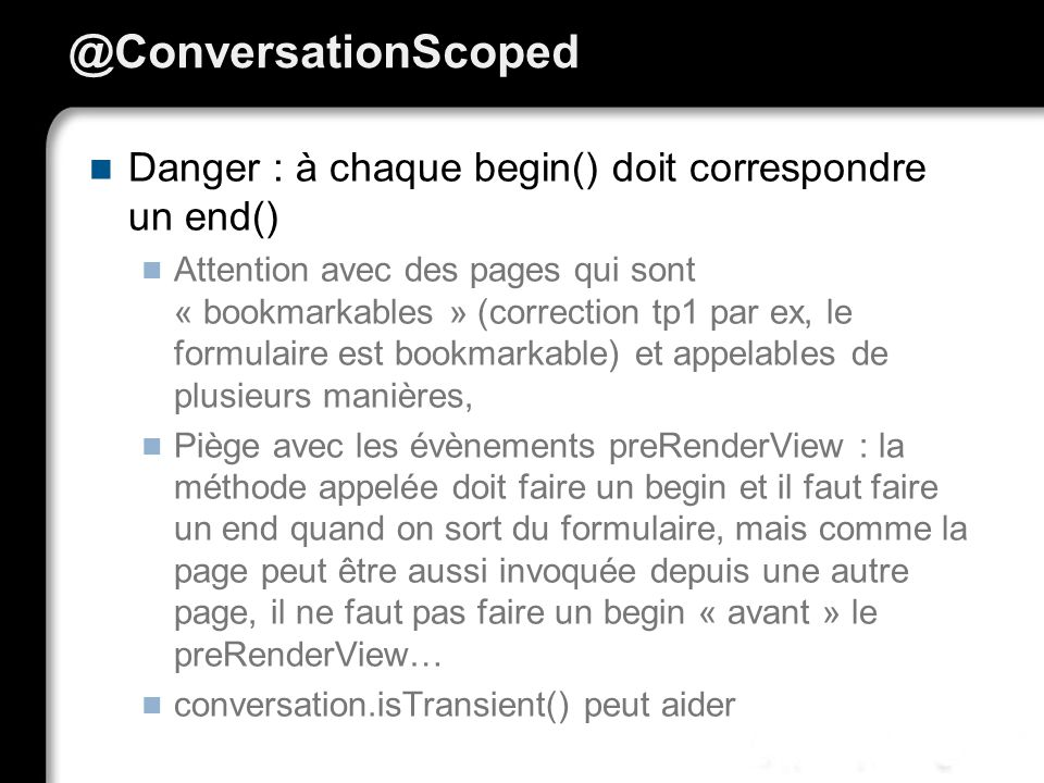 02/04/2017 @ConversationScoped. Danger : à chaque begin() doit correspondre un end()
