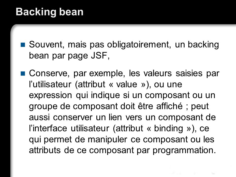 Backing bean Souvent, mais pas obligatoirement, un backing bean par page JSF,