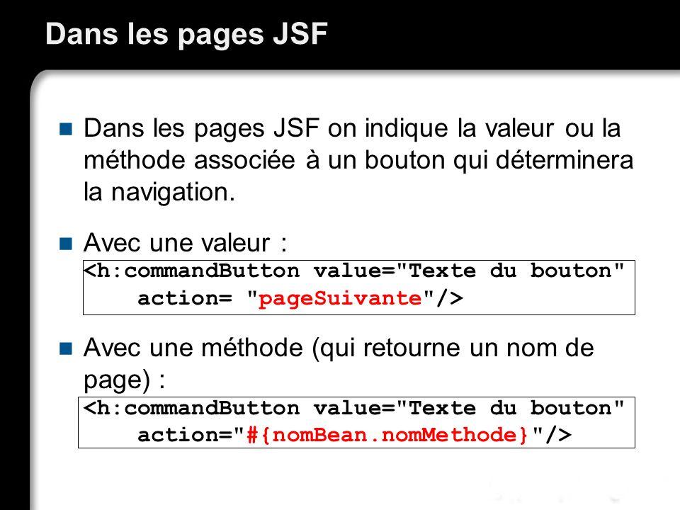 Dans les pages JSF Dans les pages JSF on indique la valeur ou la méthode associée à un bouton qui déterminera la navigation.