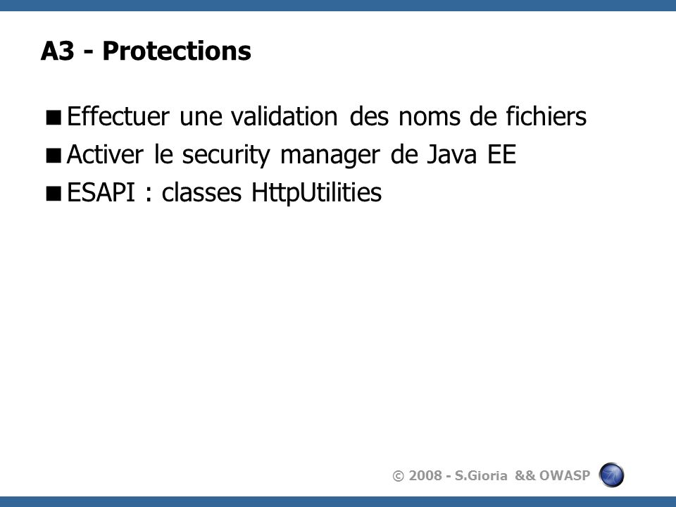 A3 - Protections Effectuer une validation des noms de fichiers. Activer le security manager de Java EE.