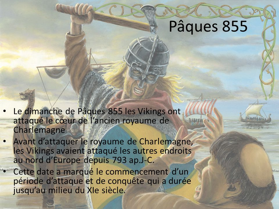 Pâques 855 Le dimanche de Pâques 855 les Vikings ont attaqué le cœur de l'ancien royaume de Charlemagne.