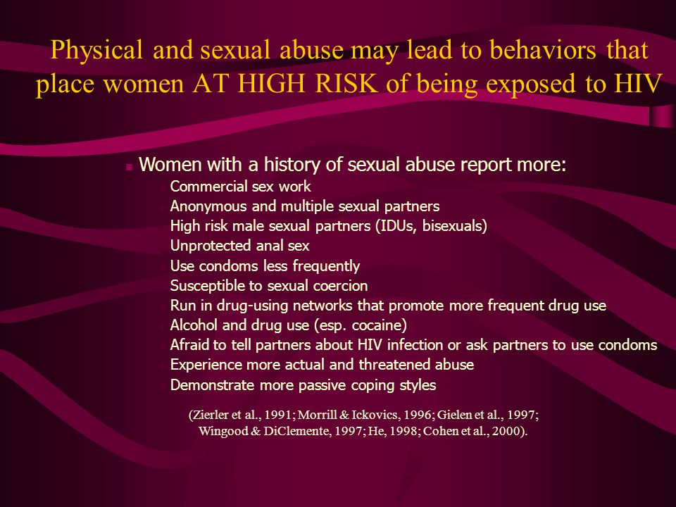 Physical and sexual abuse may lead to behaviors that place women AT HIGH RISK of being exposed to HIV