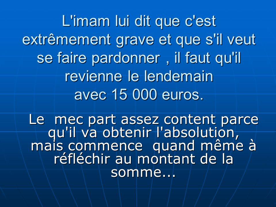 L imam lui dit que c est extrêmement grave et que s il veut se faire pardonner , il faut qu il revienne le lendemain avec 15 000 euros.
