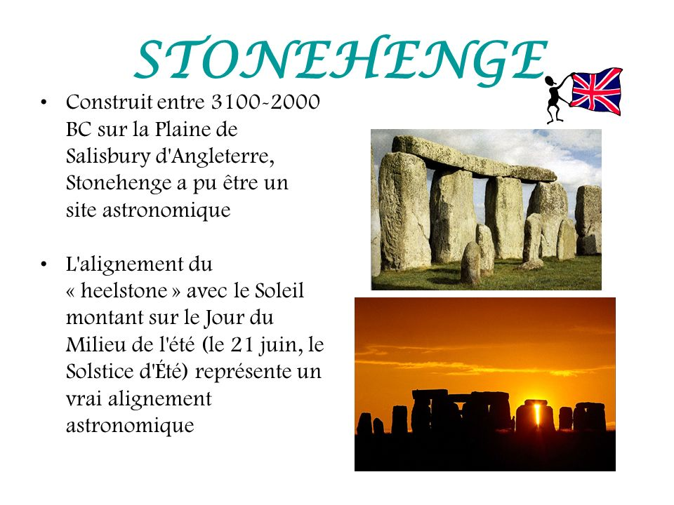 STONEHENGE Construit entre 3100-2000 BC sur la Plaine de Salisbury d Angleterre, Stonehenge a pu être un site astronomique.