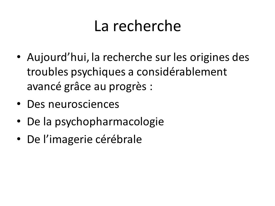 La recherche Aujourd'hui, la recherche sur les origines des troubles psychiques a considérablement avancé grâce au progrès :