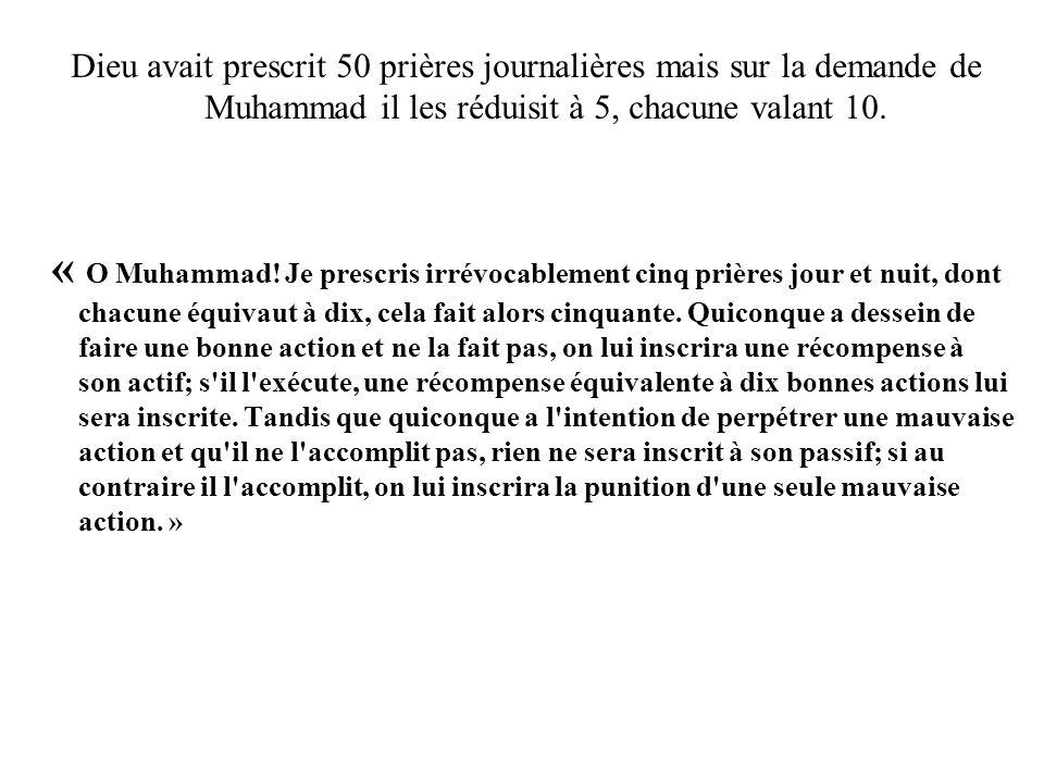 Dieu avait prescrit 50 prières journalières mais sur la demande de Muhammad il les réduisit à 5, chacune valant 10.