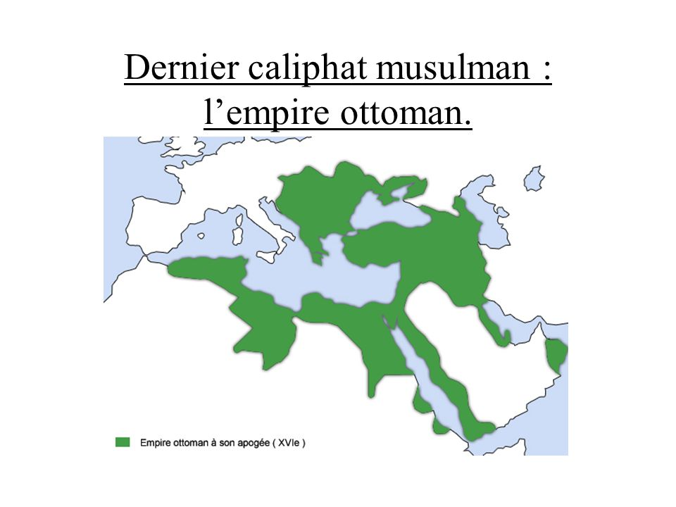 Dernier caliphat musulman : l'empire ottoman.