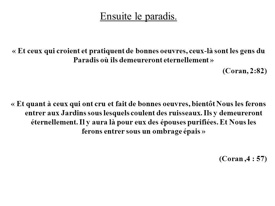 Ensuite le paradis. « Et ceux qui croient et pratiquent de bonnes oeuvres, ceux-là sont les gens du Paradis où ils demeureront eternellement »