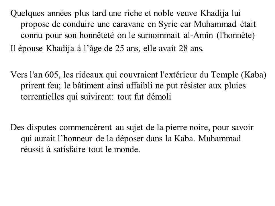 Quelques années plus tard une riche et noble veuve Khadija lui propose de conduire une caravane en Syrie car Muhammad était connu pour son honnêteté on le surnommait al-Amîn (l honnête)