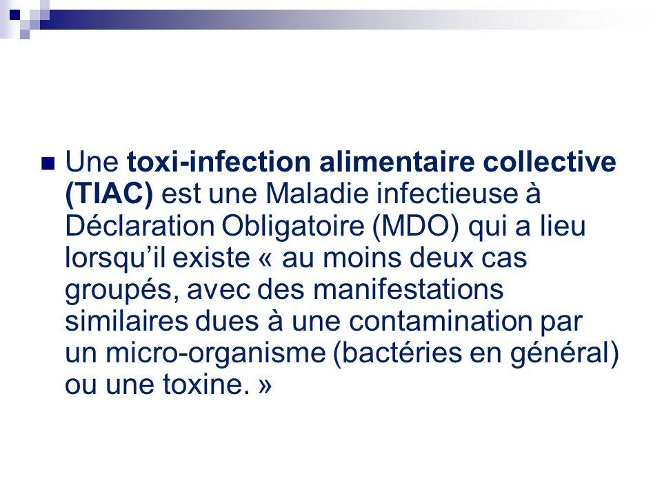 Une toxi-infection alimentaire collective (TIAC) est une Maladie infectieuse à Déclaration Obligatoire (MDO) qui a lieu lorsqu'il existe « au moins deux cas groupés, avec des manifestations similaires dues à une contamination par un micro-organisme (bactéries en général) ou une toxine. »