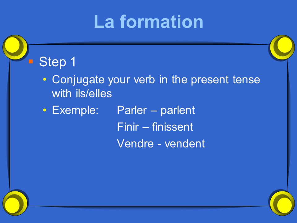 La formation Step 1. Conjugate your verb in the present tense with ils/elles. Exemple: Parler – parlent.