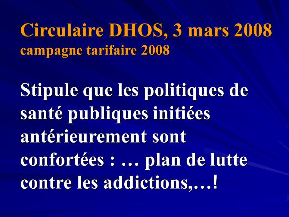 Circulaire DHOS, 3 mars 2008 campagne tarifaire 2008 Stipule que les politiques de santé publiques initiées antérieurement sont confortées : … plan de lutte contre les addictions,…!