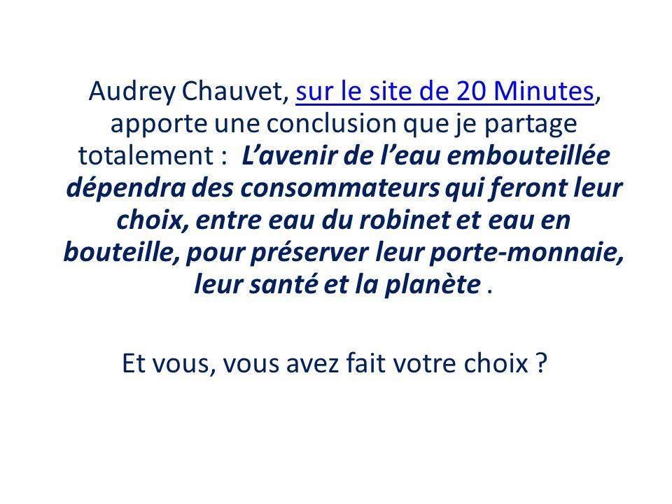 Audrey Chauvet, sur le site de 20 Minutes, apporte une conclusion que je partage totalement : L'avenir de l'eau embouteillée dépendra des consommateurs qui feront leur choix, entre eau du robinet et eau en bouteille, pour préserver leur porte-monnaie, leur santé et la planète .