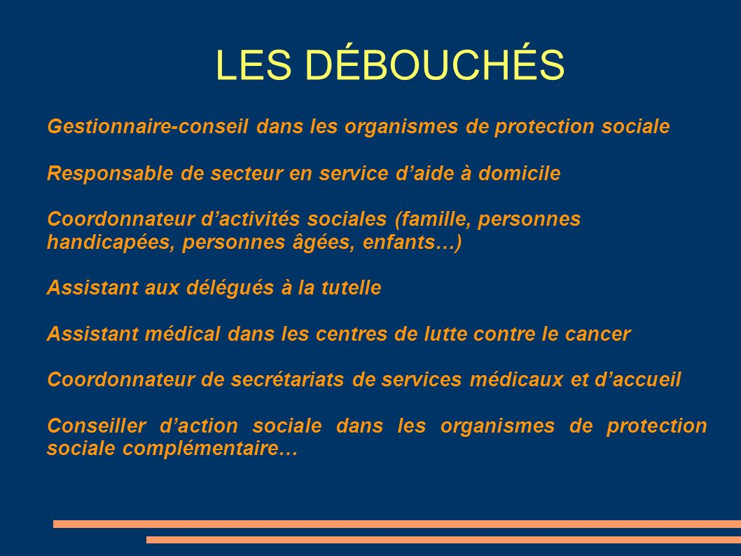 LES DÉBOUCHÉSGestionnaire-conseil dans les organismes de protection sociale. Responsable de secteur en service d'aide à domicile.
