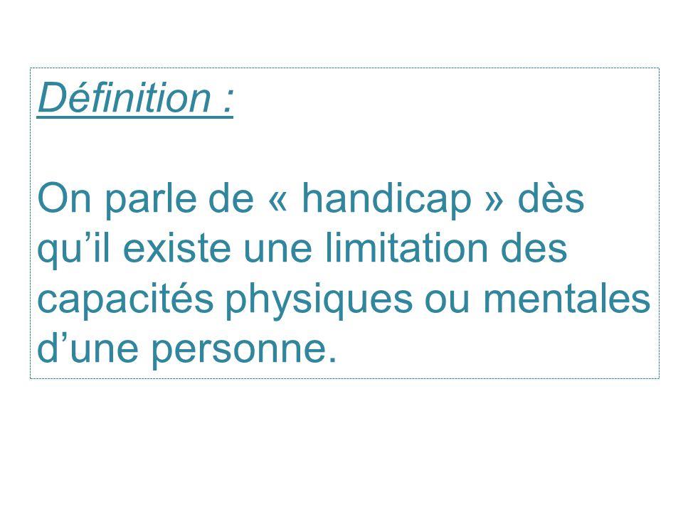 Définition : On parle de « handicap » dès qu'il existe une limitation des capacités physiques ou mentales d'une personne.