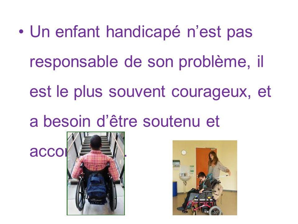 Un enfant handicapé n'est pas responsable de son problème, il est le plus souvent courageux, et a besoin d'être soutenu et accompagné.