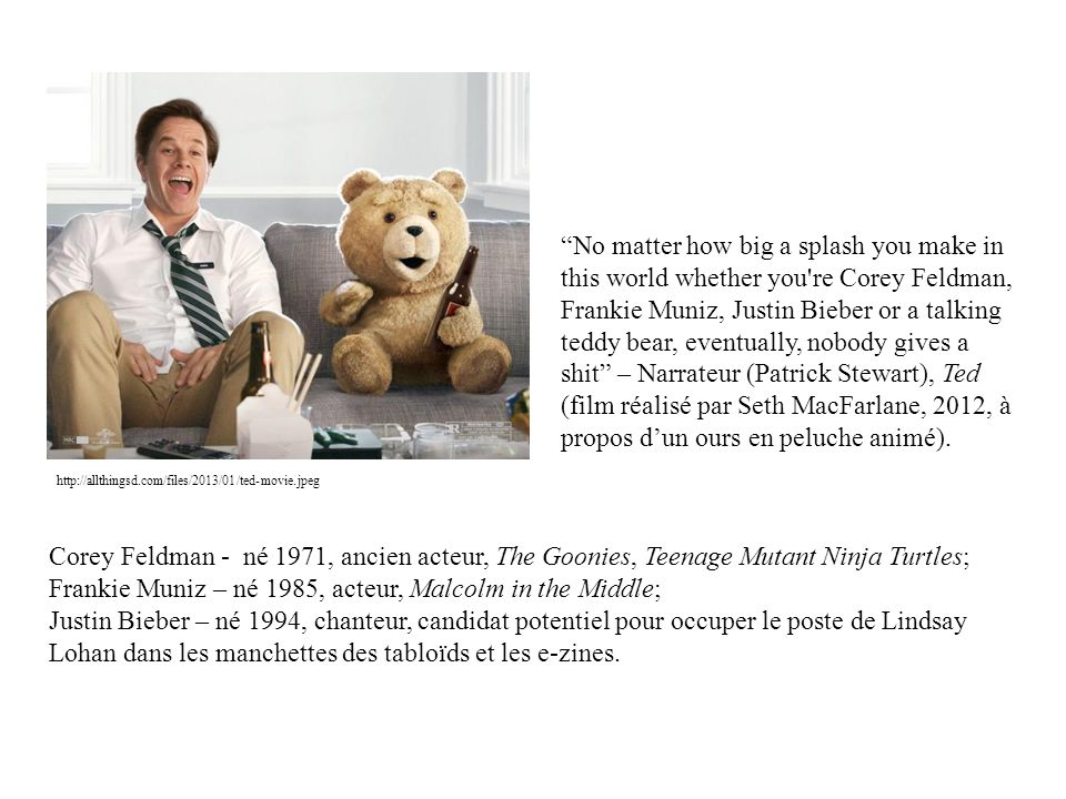 No matter how big a splash you make in this world whether you re Corey Feldman, Frankie Muniz, Justin Bieber or a talking teddy bear, eventually, nobody gives a shit – Narrateur (Patrick Stewart), Ted (film réalisé par Seth MacFarlane, 2012, à propos d'un ours en peluche animé).